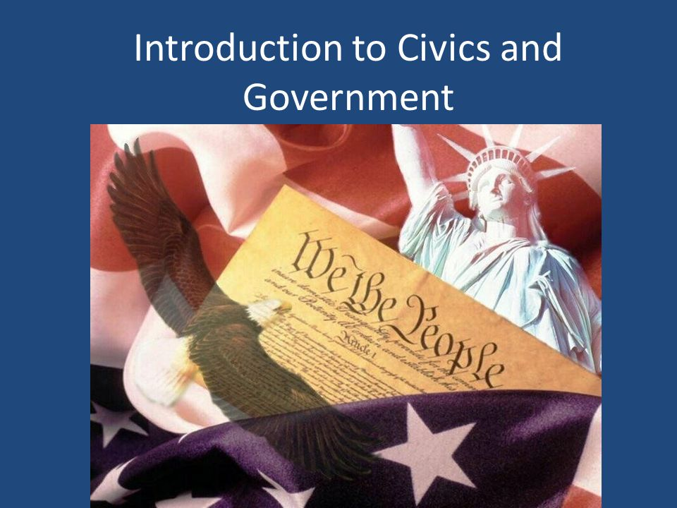 Introduction Civics is the study of citizenship and government.
