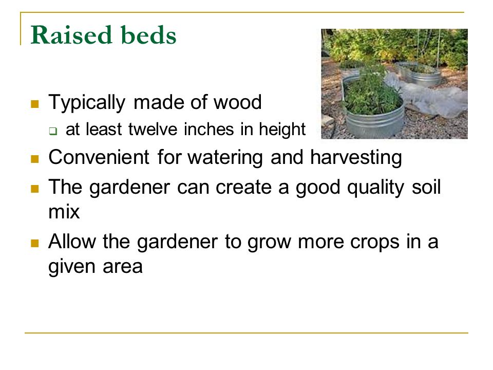 Raised beds Less soil compaction than flatbed plantings Can be set up on any surface such as concrete or porches Can be built to make it accessible to elderly or handicapped individuals