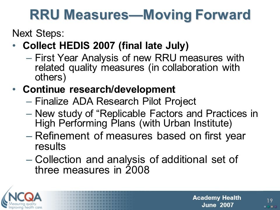 20 Academy Health June 2007 Final thoughts on HEDIS RRUs Quality and resource use/cost may represent two relatively independent dimensions of health plan performance HEDIS RRU measures may be applicable to integrated delivery systems (real or virtual ) with responsibility for total care: –Medical groups, tiered networks, Physician- Hospital Organizations Unclear how this will be related to individual physician (versus network/group) measurement of quality and resource use/cost