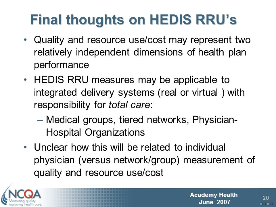 21 Academy Health June 2007 Related Work on Physician Level Efficiency Measurement Small sample size and heterogeneity of office practices likely to require extensive and complex risk adjustment of RRU/cost measures = high cost of development Multiple competing commercial products – Pros In fairly widespread use Development/maintenance supported by market – Cons Limited access to understanding/testing reliability and validity Multiple products used in non standard manner precludes pooling data or comparison across practices