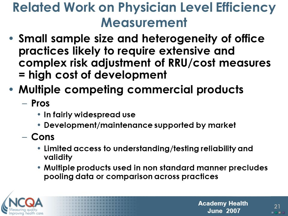 22 Academy Health June 2007 Physician Level Efficiency Measurement Adaptation (and NQF endorsement) of HEDIS measures for physician office practice NCQA implementation standards for existing market leading RRU/cost software Two very different approaches used – Person Approachpatient is the primary unit of analysis (HealthDialog) – Episode Approachepisodes of care are the primary unit of analysis (Symmetry, Medstat, others)