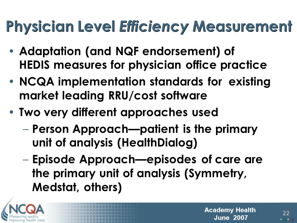 23 Academy Health June 2007 Principles for Developing NCQA Standards for Physician Level Efficiency Measures Reduce unnecessary complexity of program or implement on a large-scale basis; Would work in diverse types of organizational structures from preferred provider organizations to staff model health maintenance organizations to other population-based measurement organizations; Would maximize the number of physicians and patients who could be evaluated while reducing error and bias; and Similar implementation standards for measuring physicians quality and cost of care.