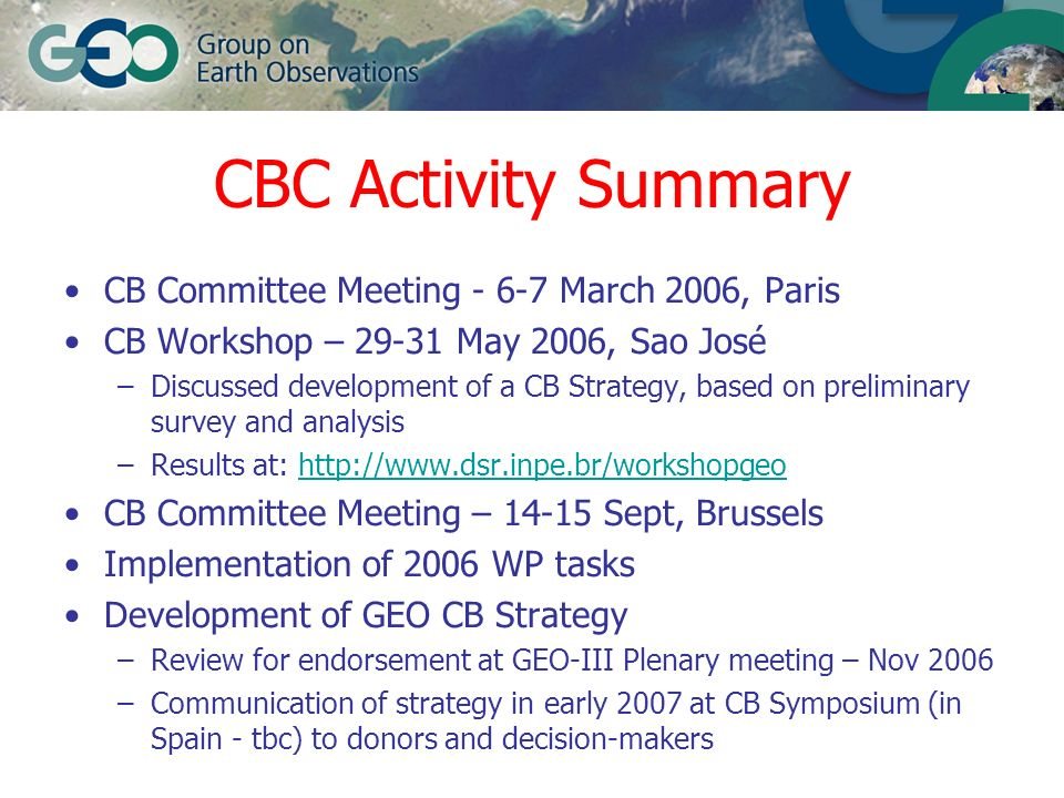 CBC Issues CB Committee participation (increasing membership and engagement, especially developing countries) Liaison and co-ordination with other committees (to develop strategy and fulfil tasks, avoiding overlap, duplication etc) GEO Work Plan tasks –definition of responsibilities and expectations: Co-chairs, lead organisations, contributing organisations, contributing users –CBC guidance for outreach tasks –Liaison / co-ordination between tasks (under and outside CBC committee responsibility)