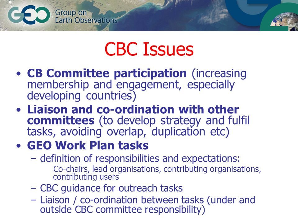 CBC Issues (continued) CBC role in GEONetcast Development of GEO CB Strategy Development of GEO 2007-9 Work Plan Executive Committee guidance –Identification of early success stories –Outreach contributions –No.