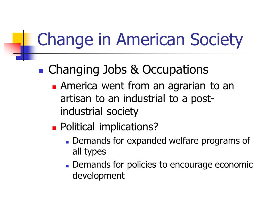 Change in American Society Changing Jobs & Occupations (cont) Huge expansion of female workers Sixty percent of new jobs in the 1980s were filled by women; these were primarily white- collar and service jobs Participation of women in the paid workforce is about 75 percent