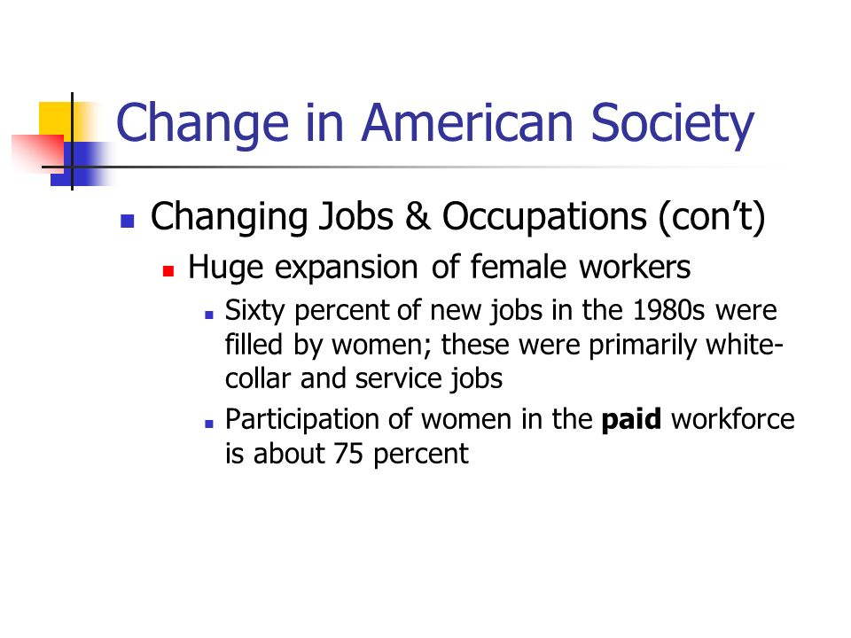 Change in American Society Changing Jobs & Occupations (cont) Consequences of women in the workforce.