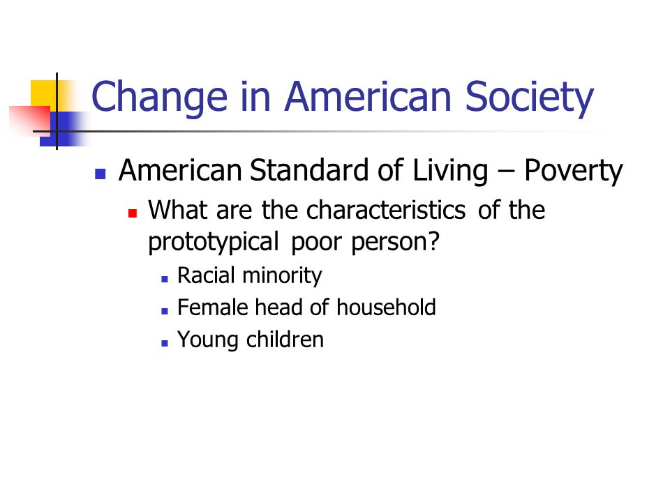 Change in American Society American Standard of Living – Poverty (cont) Reasons for concern Large number of poor U.S.