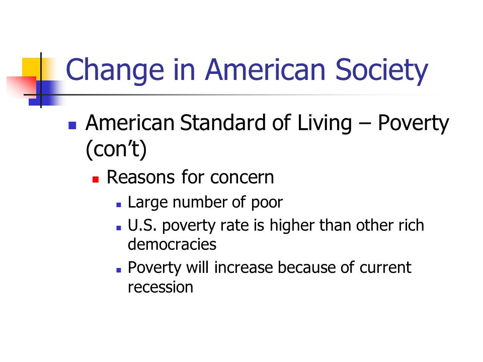 Change in American Society American Standard of Living – Poverty (cont) Political implications Social problems Inequality and democracy In politics, money equals access Lack of political efficacy on the part of the poor