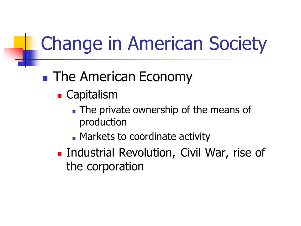 Change in American Society The American Economy (cont) Post World War II boom Steady growth in size, health and economic importance of corporations until the 1970s American corporations became increasingly global after World War II, and they dominated the world Temporary setbacks in the 1980s vis-à-vis Europe and Japan Recessions