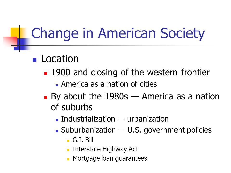 Change in American Society Effects of movement from rural areas to cities, and from cities to suburbs Diminished political power for rural areas and small towns Shrinking tax base for central cities Central cities dependence on federal assistance (Democrats) Suburban middle-class and working-class homeowners (Republicans)