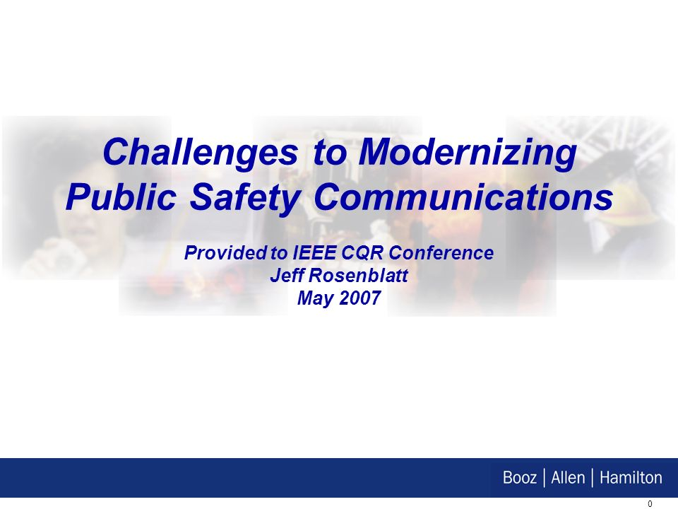 0 Challenges to Modernizing Public Safety Communications Provided to IEEE CQR Conference Jeff Rosenblatt May 2007