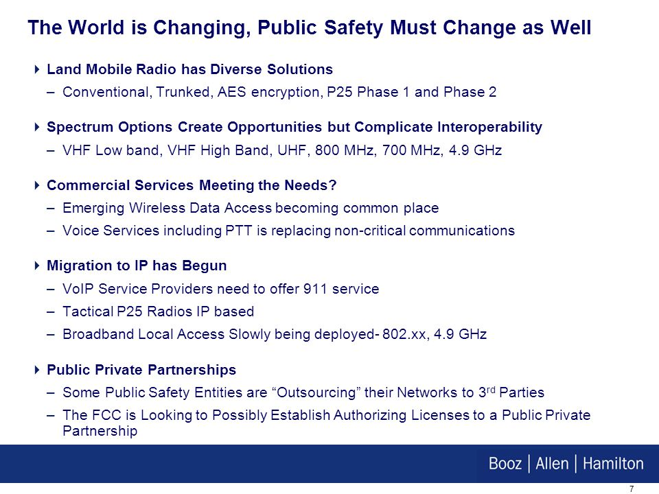 7 The World is Changing, Public Safety Must Change as Well Land Mobile Radio has Diverse Solutions –Conventional, Trunked, AES encryption, P25 Phase 1 and Phase 2 Spectrum Options Create Opportunities but Complicate Interoperability –VHF Low band, VHF High Band, UHF, 800 MHz, 700 MHz, 4.9 GHz Commercial Services Meeting the Needs.