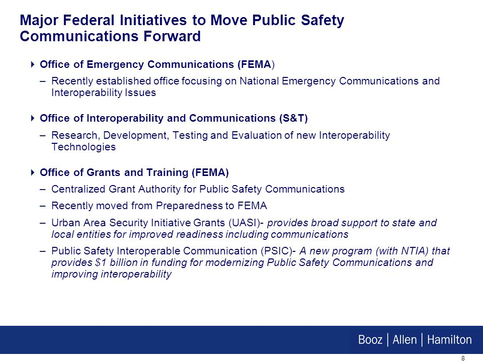 8 Major Federal Initiatives to Move Public Safety Communications Forward Office of Emergency Communications (FEMA) –Recently established office focusing on National Emergency Communications and Interoperability Issues Office of Interoperability and Communications (S&T) –Research, Development, Testing and Evaluation of new Interoperability Technologies Office of Grants and Training (FEMA) –Centralized Grant Authority for Public Safety Communications –Recently moved from Preparedness to FEMA –Urban Area Security Initiative Grants (UASI)- provides broad support to state and local entities for improved readiness including communications –Public Safety Interoperable Communication (PSIC)- A new program (with NTIA) that provides $1 billion in funding for modernizing Public Safety Communications and improving interoperability