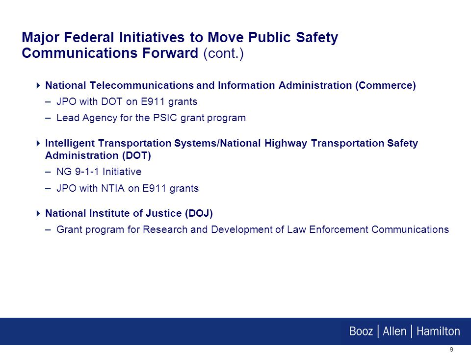 9 National Telecommunications and Information Administration (Commerce) –JPO with DOT on E911 grants –Lead Agency for the PSIC grant program Intelligent Transportation Systems/National Highway Transportation Safety Administration (DOT) –NG 9-1-1 Initiative –JPO with NTIA on E911 grants National Institute of Justice (DOJ) –Grant program for Research and Development of Law Enforcement Communications Major Federal Initiatives to Move Public Safety Communications Forward (cont.)
