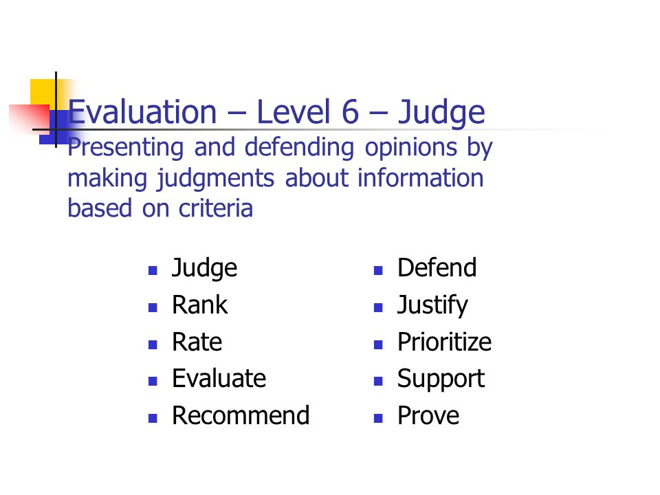 Evaluation – Level 6 – Judge Presenting and defending opinions by making judgments about information based on criteria Judge Rank Rate Evaluate Recommend Defend Justify Prioritize Support Prove