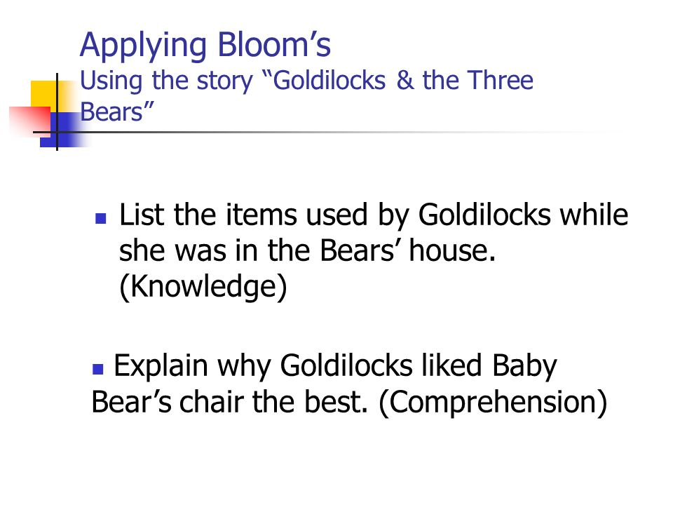Applying Blooms Using the story Goldilocks & the Three Bears List the items used by Goldilocks while she was in the Bears house.