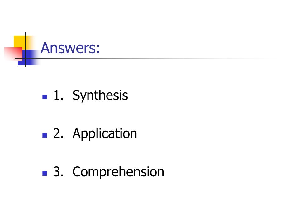 Answers: 1. Synthesis 2. Application 3. Comprehension