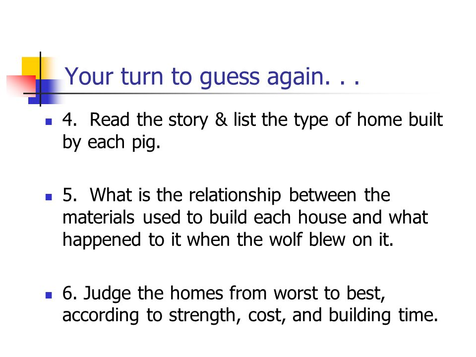 Your turn to guess again...4. Read the story & list the type of home built by each pig.