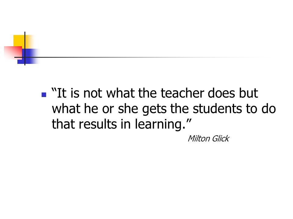 It is not what the teacher does but what he or she gets the students to do that results in learning.