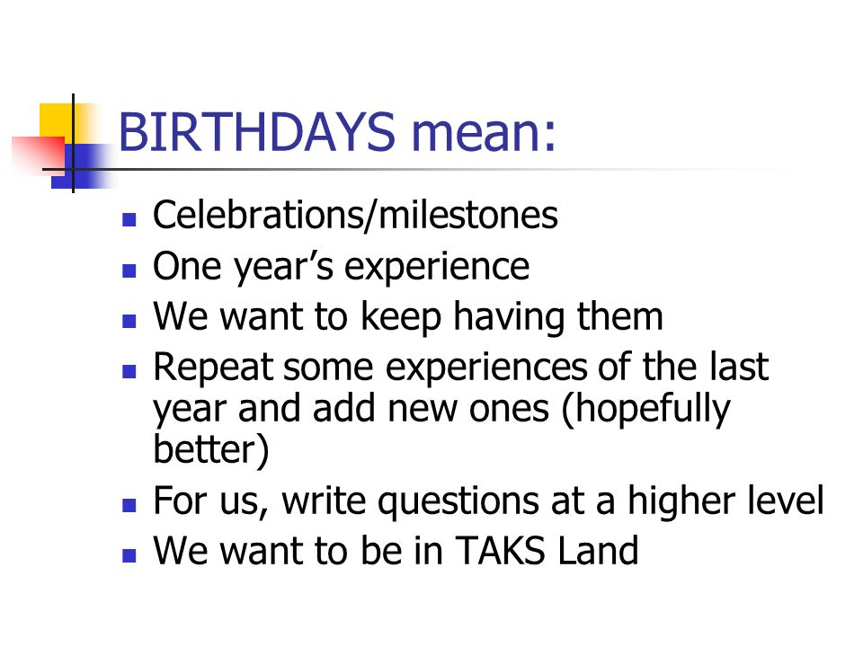 BIRTHDAYS mean: Celebrations/milestones One years experience We want to keep having them Repeat some experiences of the last year and add new ones (hopefully better) For us, write questions at a higher level We want to be in TAKS Land