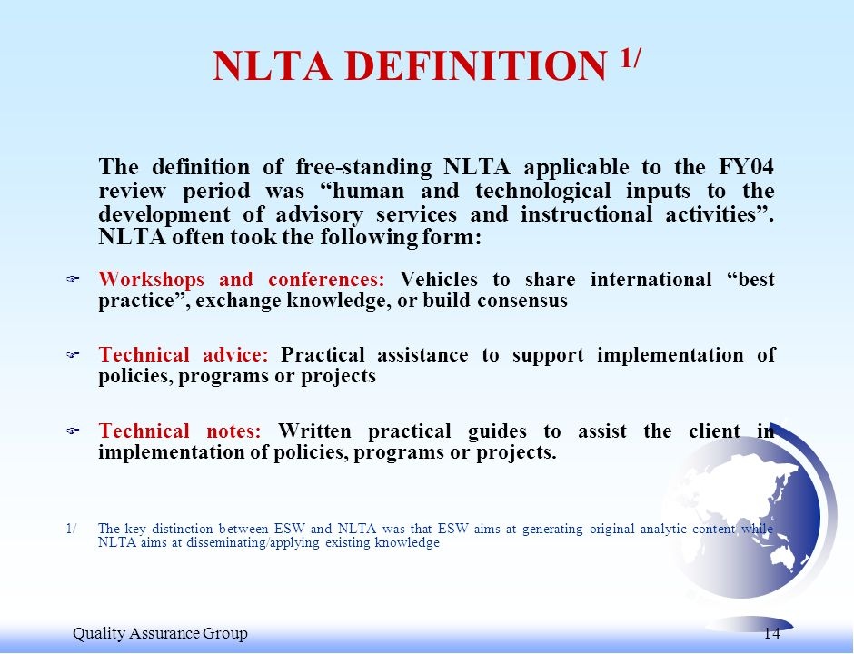 Quality Assurance Group 15 THE NEW NLTA DEFINITION F The new (July 04) NLTA definition 2/ includes activities 3/ that are: –Aimed at enabling an external client to implement reforms or strengthen its institutions; –Free standing; and –Linked to a Bank unit accountable for the services provided (exclude client-executed grant-funded activities) 2/ The key distinction between ESW and NLTA remains that ESW aims at generating original analytic content while NLTA aims at disseminating/applying existing knowledge 3/ With the following SAP output types: (a) institutional development plan; (b) how-to guidance;(c) model/survey; (d) client document review; and (e) knowledge-sharing forum