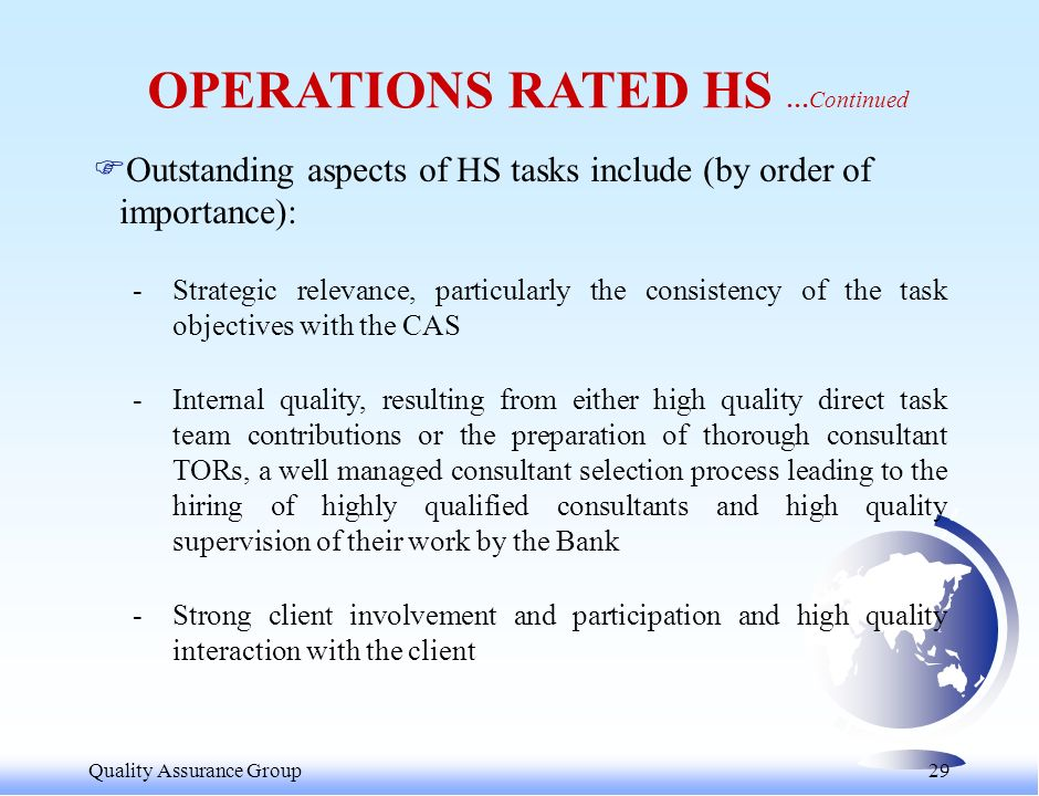 Quality Assurance Group 30 RESULTS BY QUALITY DIMENSION Quality DimensionHSSMSSAT Overall Assessment29561399 Strategic Relevance & Timeliness38574100 Internal Quality2965499 Dialogue and Dissemination2862798 Likely Impact1477696 Bank Inputs and Processes16542291 Percent of Tasks in Each Rating Category