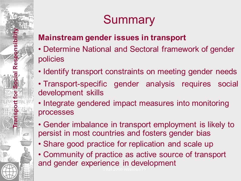 Transport for Social Responsibility TRB 2006 session 675 Conclusions + Recommendations Transport Sector issues National and Sectoral framework of gender policies is desirable: –National framework for gender policy should identify Transport Sector priorities.