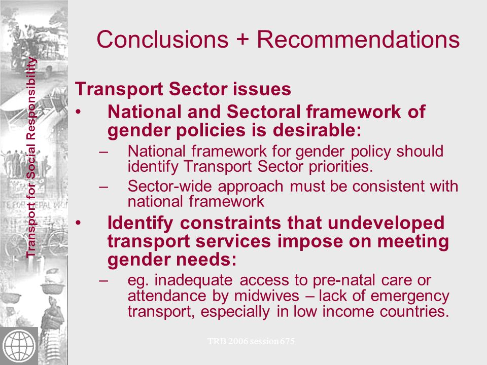 Transport for Social Responsibility TRB 2006 session 675 Conclusions + Recommendations Social Development expertise Transport-specific gender analysis: –social development skills linked with transport knowledge –Gender-responsive Social Analysis: WB guideline –Social Analysis in the Transport Sector Integrate gendered impact measures into monitoring processes: –eg.