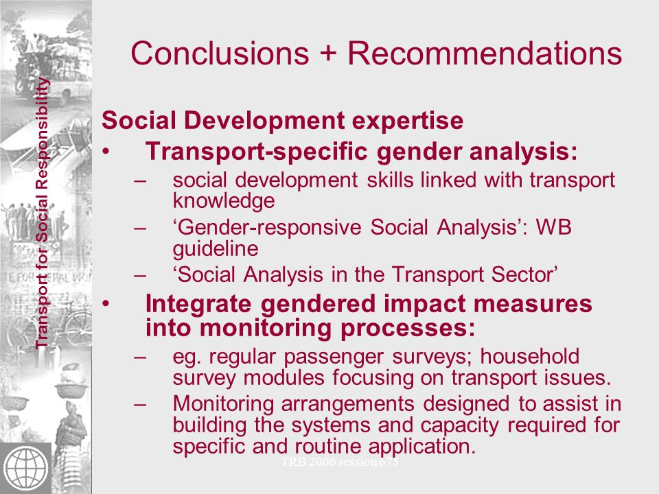 Transport for Social Responsibility TRB 2006 session 675 Conclusions + Recommendations Employment in transport Gender imbalance in Transport is likely to persist in most countries –Employment in transport is disproportionately male –Some success in increasing employment of women – eg.