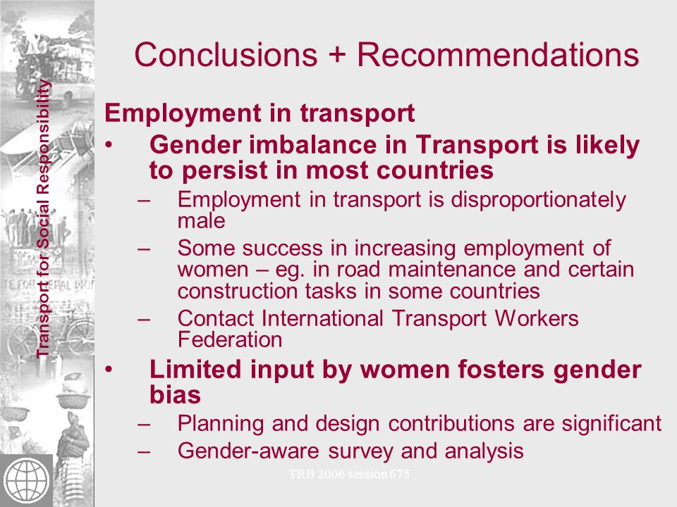 Transport for Social Responsibility TRB 2006 session 675 Conclusions + Recommendations Learning and Sharing Good practice for replication and scale up: –sources of experience in addressing gender issues at project, institutional and policy levels are referenced in paper.