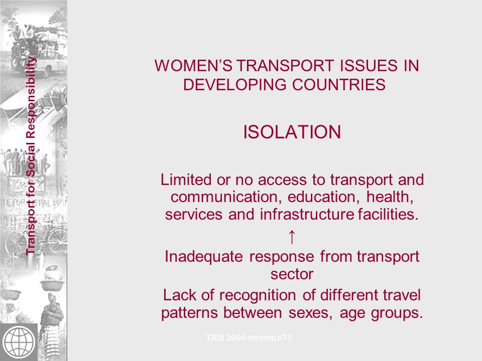 Transport for Social Responsibility TRB 2006 session 675 WOMENS TRANSPORT ISSUES IN DEVELOPING COUNTRIES ¼ of worlds population are rural women Rural African women carry a 20 kg (44 lbs) load over 1 to 5 km (0.6 to 3 miles) for 2.5 hours on foot 65% household time on travel and transport