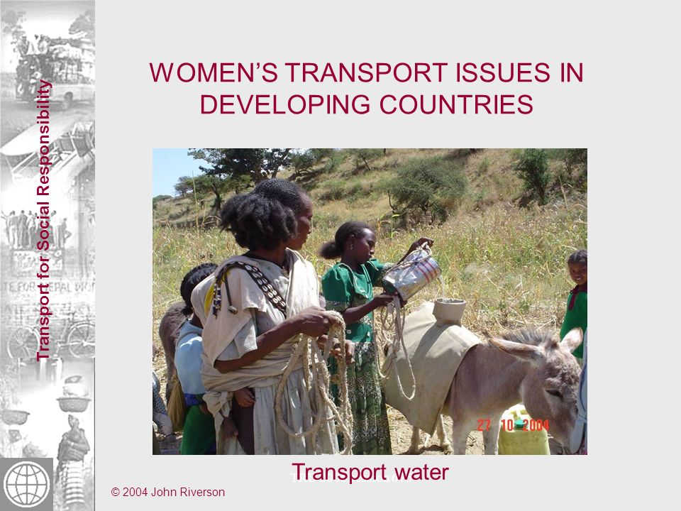 Transport for Social Responsibility TRB 2006 session 675 WOMENS TRANSPORT ISSUES IN DEVELOPING COUNTRIES Travel long distances to reach obstetric care, dying, injured (fistula) and/or losing babies © Paul Starkey