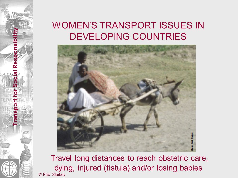 Transport for Social Responsibility TRB 2006 session 675 ADDRESSING WOMENS TRANSPORT ISSUES IN DEVELOPING COUNTRIES Early 1990s: focus on IMTs, NMTs Case studies on African women and rural transport, travel surveys, SSATP-GRTI, IFRTD study WB-TAG study, Peru rural roads, India State Highways, assessment and training on social dimensions of transport projects Multisectoral projects (transport/health) Gender And Transport NETwork (GATNET), SSATP Gender Thematic Group