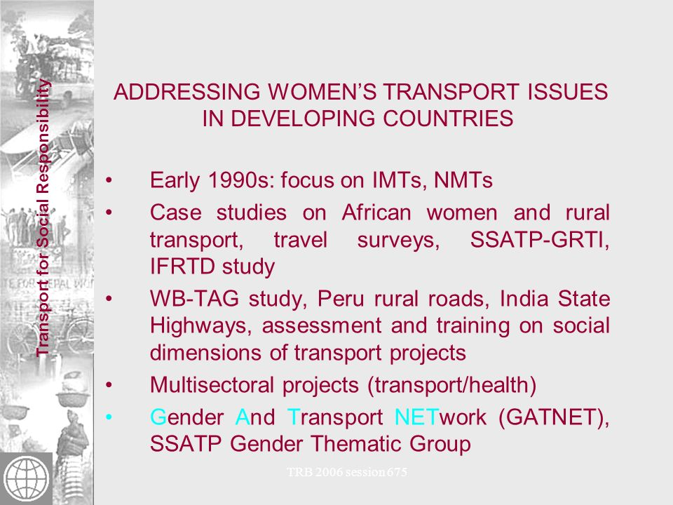 Transport for Social Responsibility TRB 2006 session 675 Approaches and Tools to Integrate Gender and Social Concerns into Policies, Programs and Projects Studies and Sustainable Livelihoods Analysis Pilot Activities Transport and Gender thematic group Checklists for project cycle stages Knowledge Sharing through webpage Studies on rural womens travel needs Studies of urban womens travel Knowledge sharing through Transport and Social Responsibility thematic group Guidelines for social analysis in the transport sector (draft)