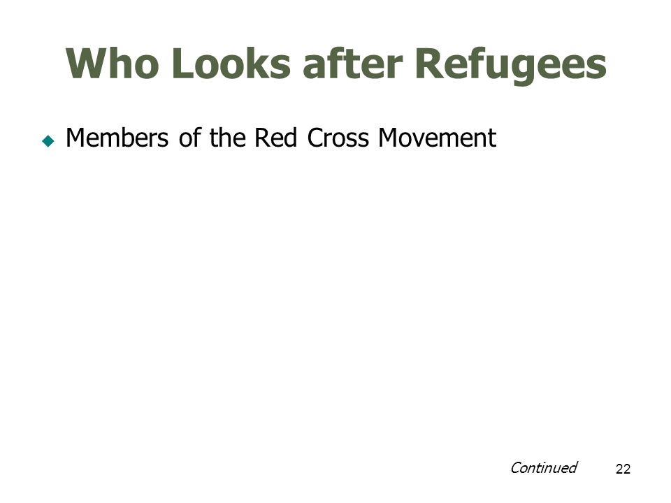 23 Who Looks after Refugees Members of the Red Cross Movement – National Red Cross/Red Crescent Societies – International Federation of Red Cross/Red Crescent Society coordinates all national societies – International Committee of Red Cross assists wounded in conflict situations