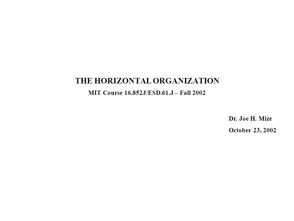 The Horizontal Organization Mize (10-23-02) 2 REFERENCES Portions of this presentation were adapted from the following: Ostroff, Frank, The Horizontal Organization (New York, Oxford University Press, 1999) Hammer, Michael, Beyond Reengineering (New York, HarperBusiness, 1996) Hammer, Michael, Process Management and the Future of Six Sigma, MIT Sloan Management Review (42:2, Winter 2002) Majchrzak, Ann and Qianwei Wang, Breaking the Functional Mindset in Process Organizations, Harvard Business Review (Sept – Oct 1996) Galbraith, Jay, Designing Organizations (San Francisco, Jossey-Bass, 2002)