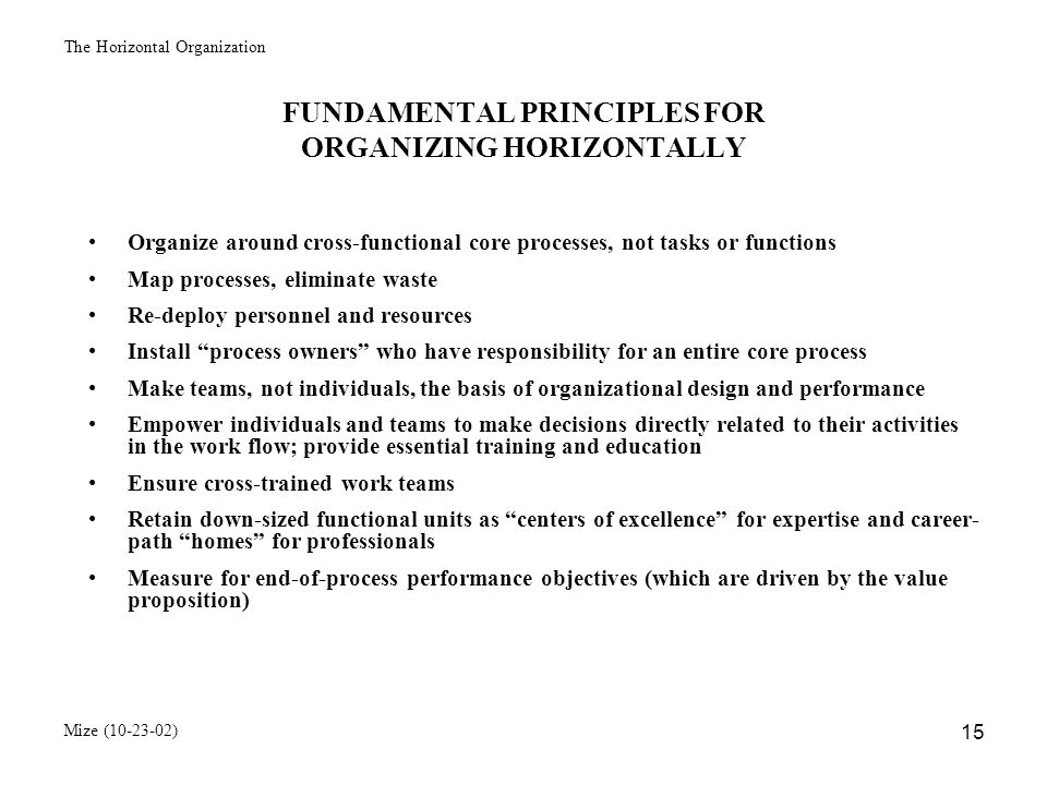 The Horizontal Organization Mize (10-23-02) 16 COMMON CHARACTERISTICS OF HORIZONTALLY STRUCTURED ORGANIZATIONS Core processes group employees according to the sets and scope of multiple skills needed to meet performance objectives Teams constitute the fundamental units of the organization and are largely self- supervised Process owners are responsible for leading and managing the entire core processes The primary focus is external rather than internal, emphasizing the delivery of the value proposition to customers Value Proposition Definition The set of benefits an enterprise offers at a price attractive to customers and consistent with its financial goals