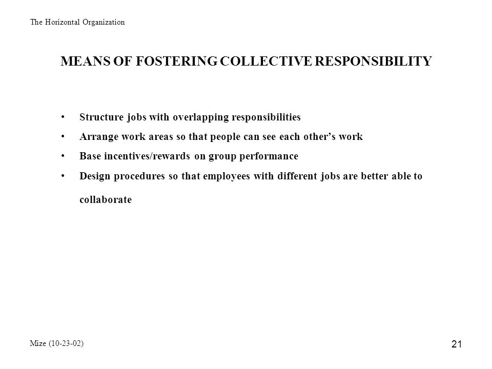 The Horizontal Organization Mize (10-23-02) 22 CONCLUSIONS FROM STUDY 1.Restructuring by process can lead to faster cycle times, greater customer satisfaction, and lower costs, but only if the organization has a collaborative culture 2.If companies are not willing to change their culture, they may be better off leaving functional departments intact GENERAL CONCLUSIONS 1.Process oriented organizations are superior to functional organizations for many situations 2.One size does not fit all in organizational focus.
