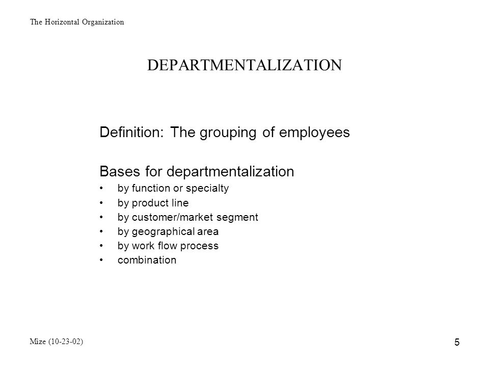The Horizontal Organization Mize (10-23-02) 6 Functional Organization Structure President FinanceLegal HRCorporate Develoment Public RelationsProduct Marketing Customer Support Research & Development Production OperationsDistribution Receiving & Storage Quality Assurance