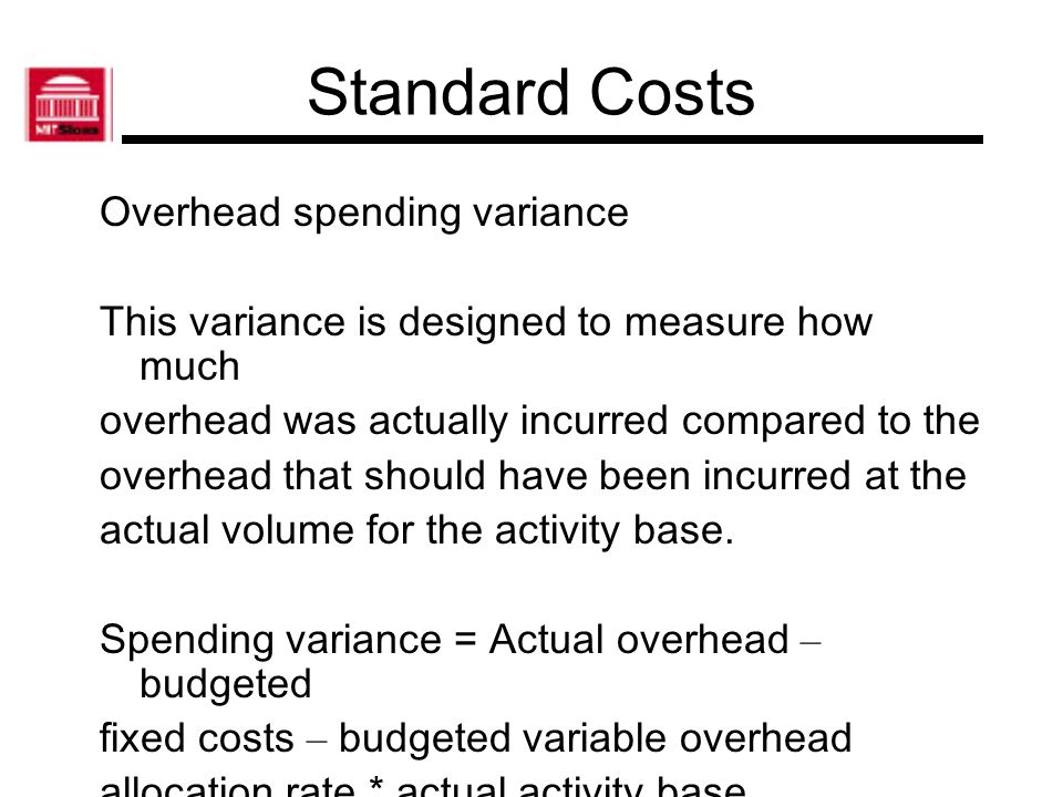 Standard Costs Overhead efficiency variance This variance is a measure of the effect of the difference in the amount of an activity base incurred compared to the expected amount of the activity base.