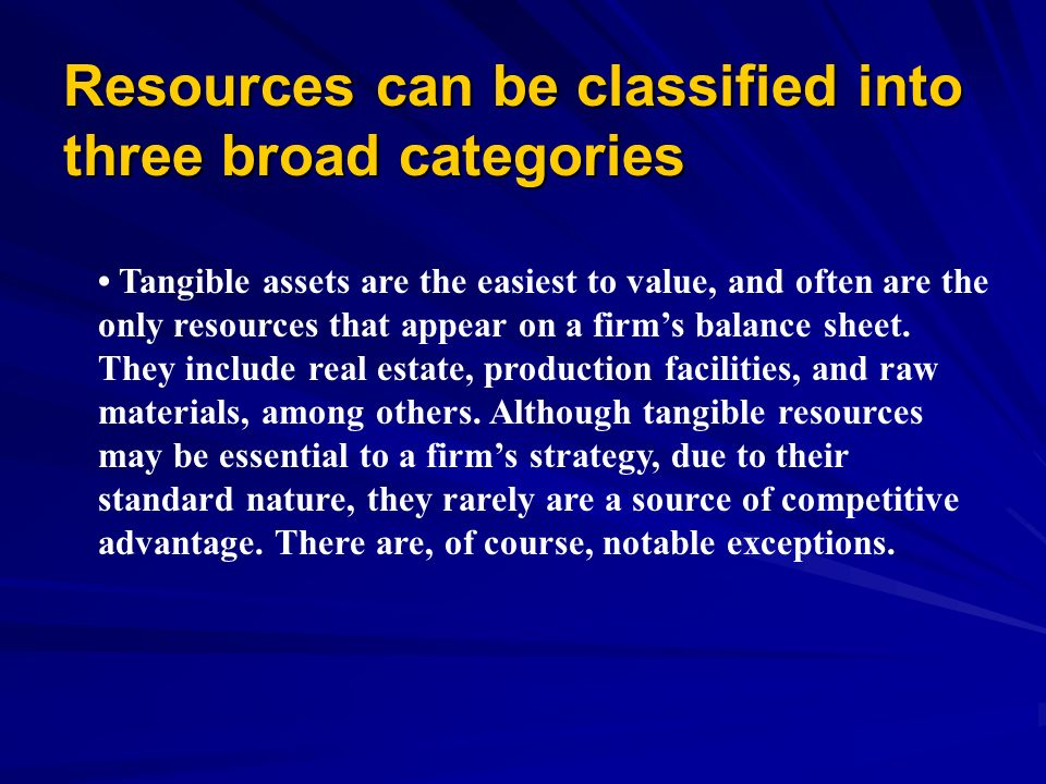 Resources can be classified into three broad categories (continued) Intangible assets include such things as company Intangible assets include such things as company reputations, brand names, cultures, technological knowledge, patents and trademarks, and accumulated learning and experience.