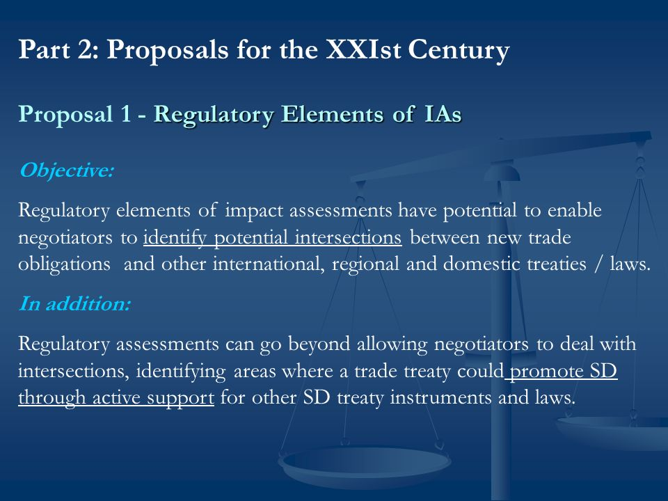 Regulatory Elements of IAs Proposal 1 - Regulatory Elements of IAs 2a) Domestic challenges implementing national SD policies and laws related to trade Many countries are facing serious challenges in enacting effective domestic laws to implement international/regional SD and trade obligations Many ministries/jurisdictions are involved, interests can overlap and even collide Need to effectively address complex issues with very few resources Case Study: Implementing Cartagena Biosafety Protocol in Africa Concerns have been raised by national officials in domestic biosafety law-making processes, and in trade law-making processes, as to synergies / overlaps of obligations / rights / implementing measures.