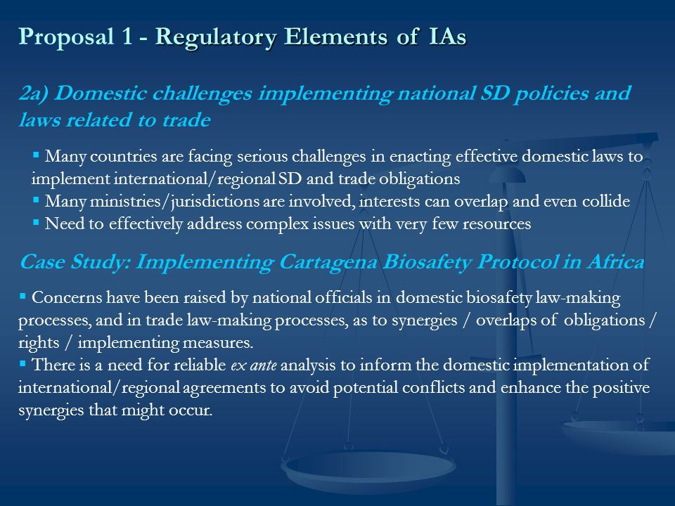 Regulatory Elements of IAs Proposal 1 - Regulatory Elements of IAs 2b) International challenges negotiating multilateral treaties related to trade and sustainable development Many countries face challenges in effectively negotiating a complex array of overlapping international and regional treaties, Many countries seek greater coherence in international obligations, Many countries seek greater coherence in international obligations, Need for mechanisms to coordinate between different officials with distinct subject- matter jurisdictions, Need for mechanisms to coordinate between different officials with distinct subject- matter jurisdictions, Need for greater capacity, also analytical and informational resources.