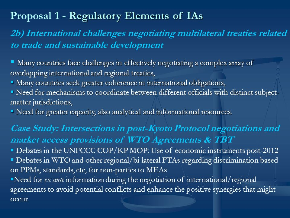Regulatory Elements of IAs Proposal 1 - Regulatory Elements of IAs Include Regulatory Elements in Impact Assessments Increasing technical and legal complexity of trade and other SD law requires additional information and analysis for more effective trade negotiations Increasing technical and legal complexity of trade and other SD law requires additional information and analysis for more effective trade negotiations Where present proliferation of international commitments leads to intersections of rules addressing the same subject matter, assessment can help to ensure greater coherence in trade and other SD policies.