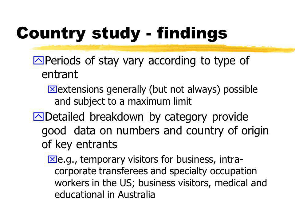 Country study - findings zSpecific regimes in areas of particular interest xe.g., sport, entertainment, medical xlinked to mode 3 - investors or intra-corporate transferees/regional headquarters agreements xGATS - service sellers visa in Australia yAttempts to minimise any negative impacts on nationals (e.g., labour market testing) ySpecial facilitation schemes for certain nationals, including on the basis of RTAs.