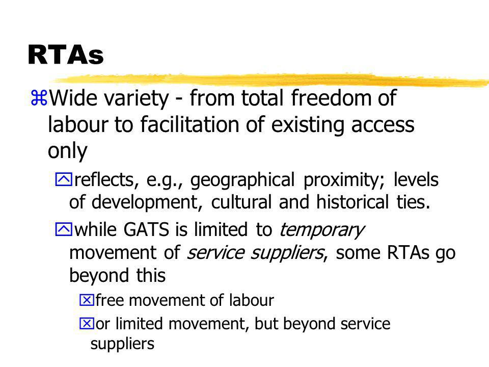 RTAs yRTAs not providing full labour or service supplier mobility tend to use GATS-type carve outs xexclude permanent migration and access to labour market xdont impinge on right to regulate entry and stay of individuals yMost RTAs are subject to general immigration legislation xparties retain discretion to grant, refuse and administer residence permits