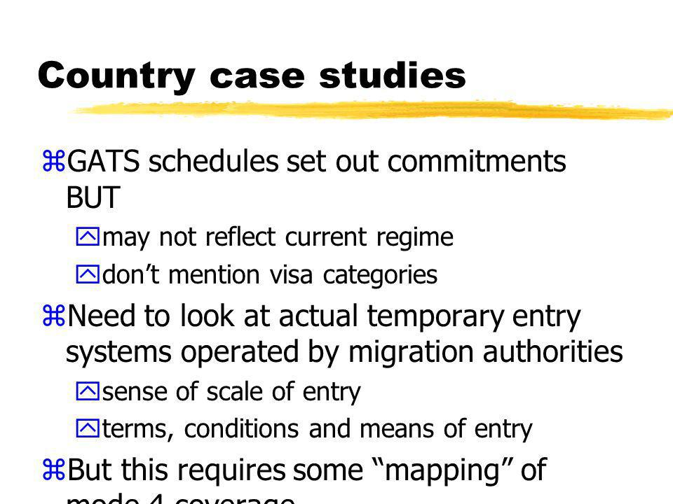Country case studies zDifferent systems, different policy communities -migration and trade (mode 4) ycategories not the same yinformation required not always the same zSome interpretations involved ylevel of detail not always sufficient to judge extent of mode 4 coverage
