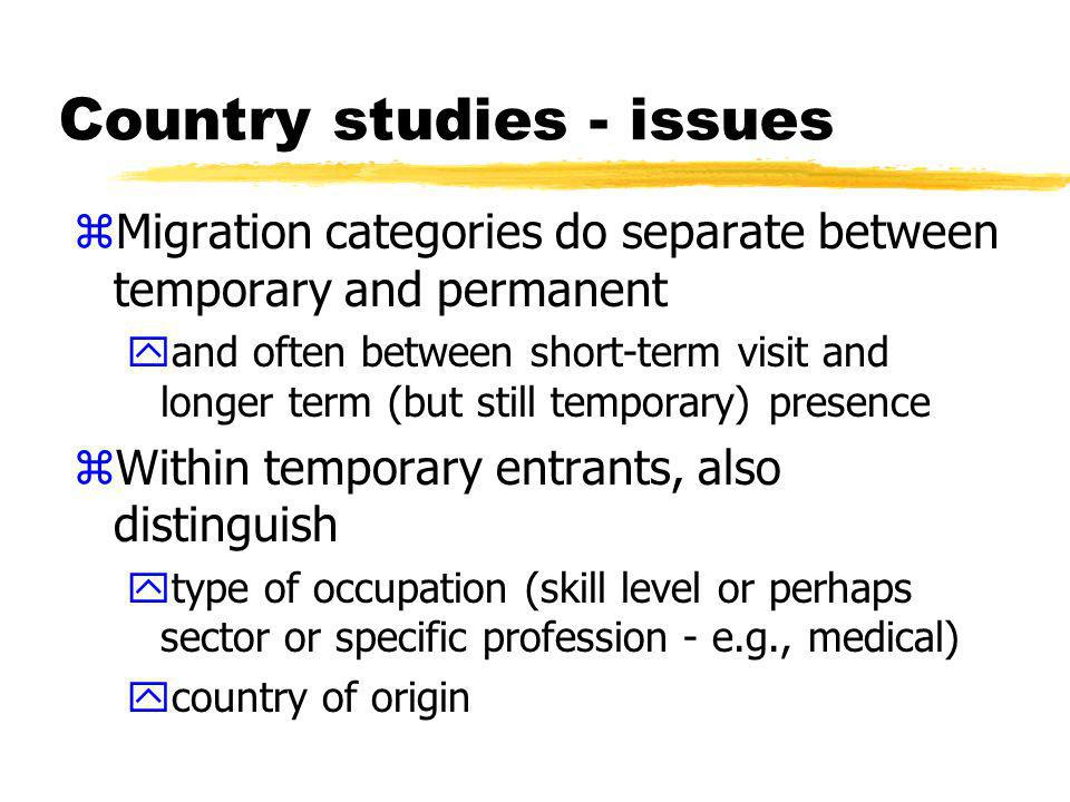 Country studies - issues zMigration categories do NOT generally distinguish between service and non- service activities xe.g., business visitors or company managers etc could involve service and non-service sector activities zNot always clear what might be a service xe.g., temporary agricultural workers OR suppliers of fruit-picking services yEven where service sector indicated, may not correspond to W/120 categories
