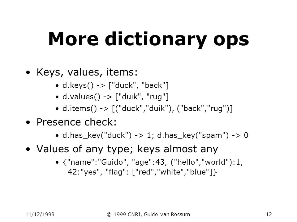 11/12/1999© 1999 CNRI, Guido van Rossum13 Dictionary details Keys must be immutable: –numbers, strings, tuples of immutables these cannot be changed after creation –reason is hashing (fast lookup technique) –not lists or other dictionaries these types of objects can be changed in place –no restrictions on values Keys will be listed in arbitrary order –again, because of hashing