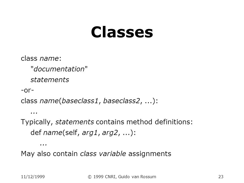 11/12/1999© 1999 CNRI, Guido van Rossum24 Example class class Stack: A well-known data structure… def __init__(self):# constructor self.items = [] def push(self, x): self.items.append(x)# the sky is the limit def pop(self): x = self.items[-1]# what happens if its empty.